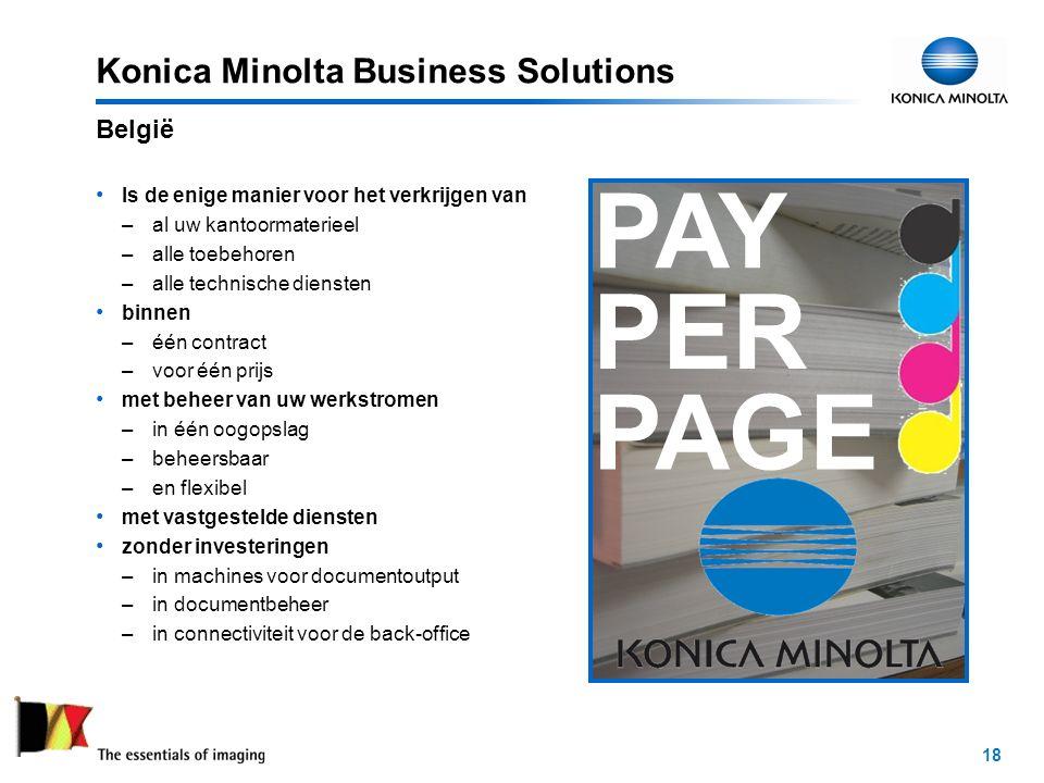 18 Konica Minolta Business Solutions Is de enige manier voor het verkrijgen van –al uw kantoormaterieel –alle toebehoren –alle technische diensten binnen –één contract –voor één prijs met beheer van uw werkstromen –in één oogopslag –beheersbaar –en flexibel met vastgestelde diensten zonder investeringen –in machines voor documentoutput –in documentbeheer –in connectiviteit voor de back-office België PAY PER PAGE