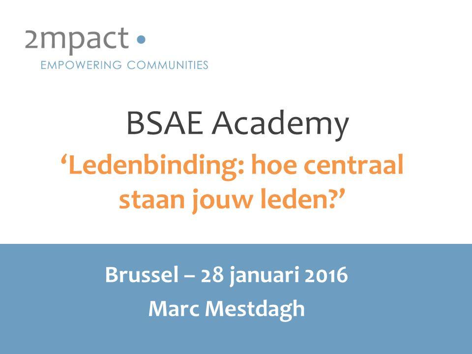 BSAE Academy 'Ledenbinding: hoe centraal staan jouw leden?' Brussel – 28 januari 2016 Marc Mestdagh