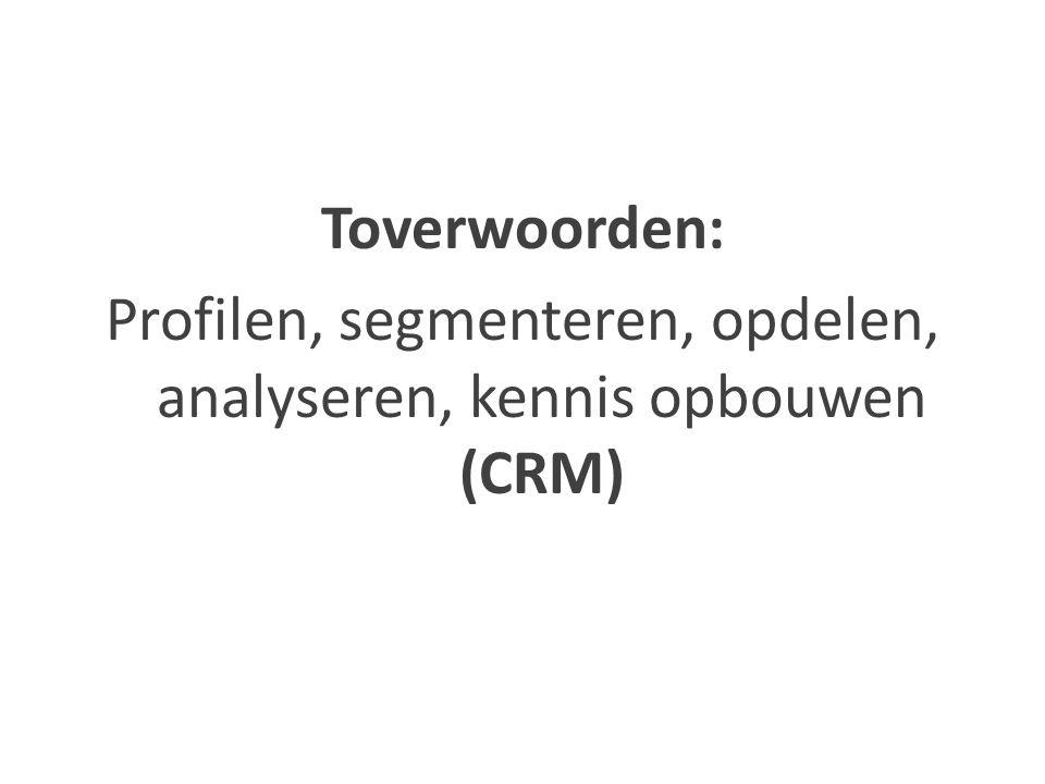 Toverwoorden: Profilen, segmenteren, opdelen, analyseren, kennis opbouwen (CRM)