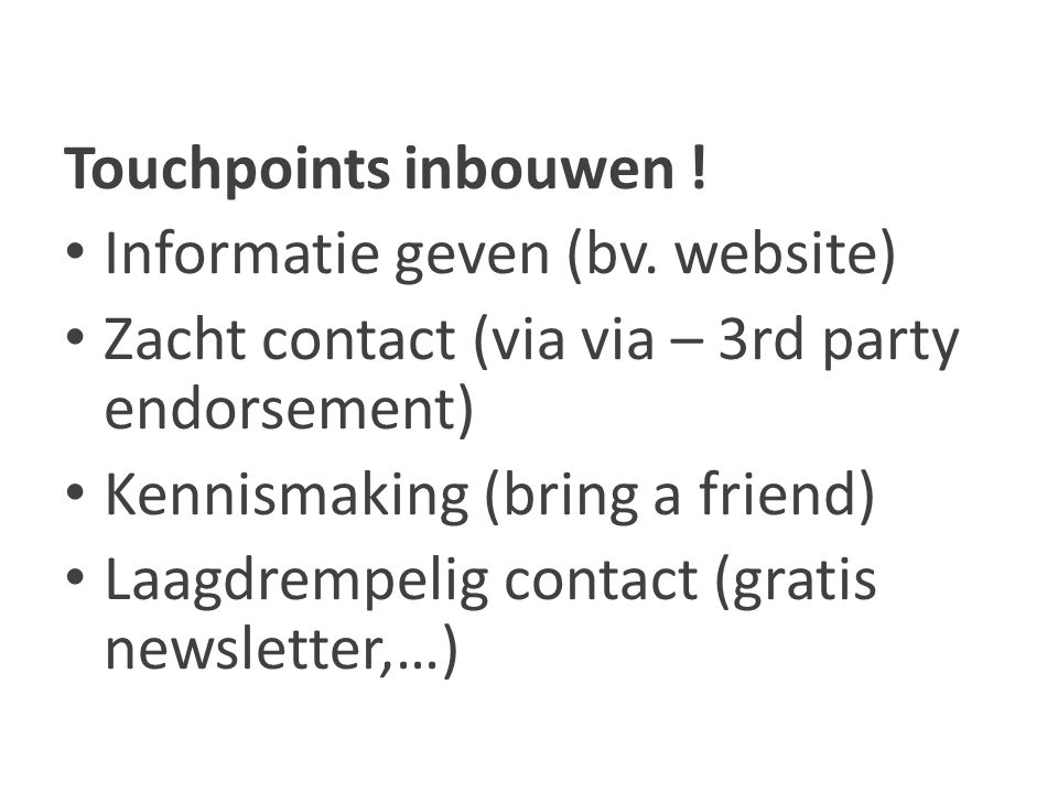Touchpoints inbouwen ! Informatie geven (bv. website) Zacht contact (via via – 3rd party endorsement) Kennismaking (bring a friend) Laagdrempelig cont