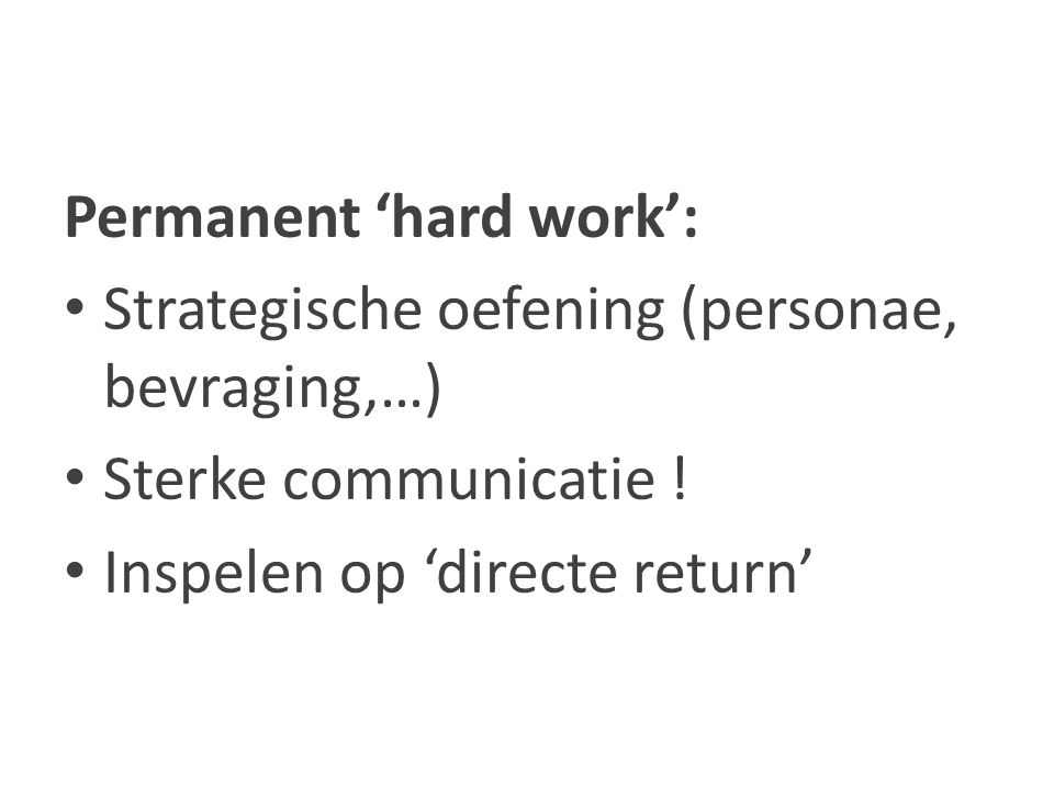 Permanent 'hard work': Strategische oefening (personae, bevraging,…) Sterke communicatie ! Inspelen op 'directe return'