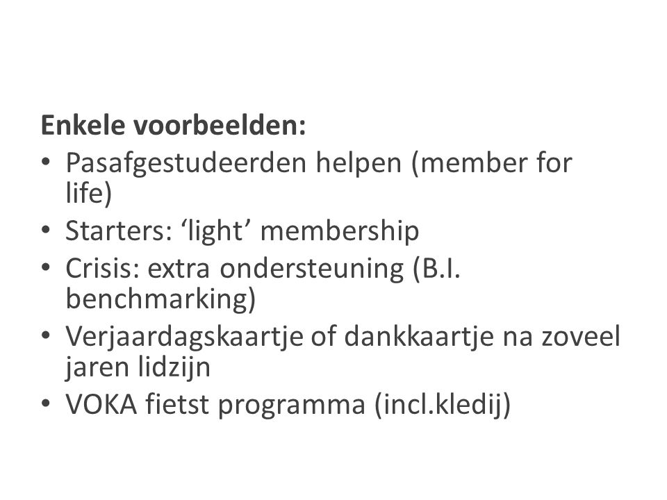 Enkele voorbeelden: Pasafgestudeerden helpen (member for life) Starters: 'light' membership Crisis: extra ondersteuning (B.I.