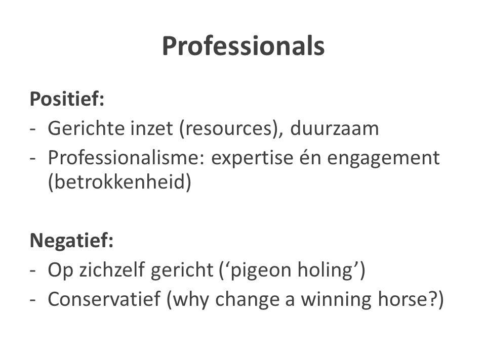 Professionals Positief: -Gerichte inzet (resources), duurzaam -Professionalisme: expertise én engagement (betrokkenheid) Negatief: -Op zichzelf gericht ('pigeon holing') -Conservatief (why change a winning horse?)