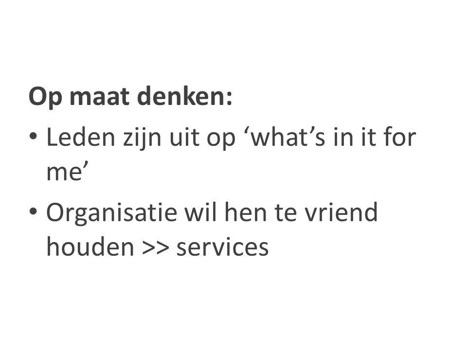 Op maat denken: Leden zijn uit op 'what's in it for me' Organisatie wil hen te vriend houden >> services