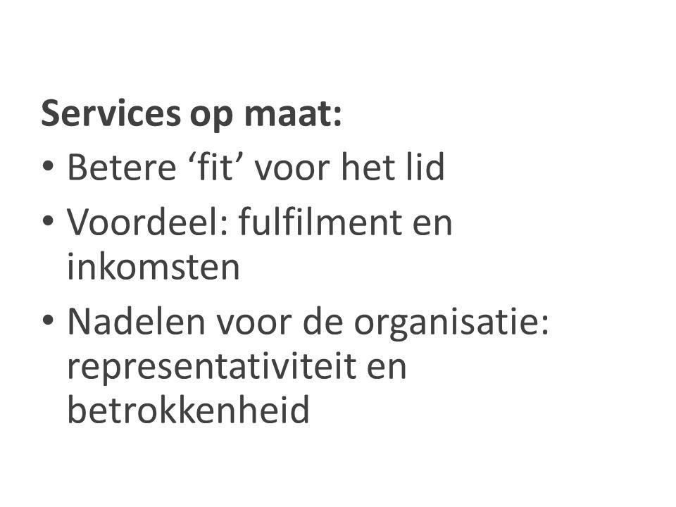 Services op maat: Betere 'fit' voor het lid Voordeel: fulfilment en inkomsten Nadelen voor de organisatie: representativiteit en betrokkenheid