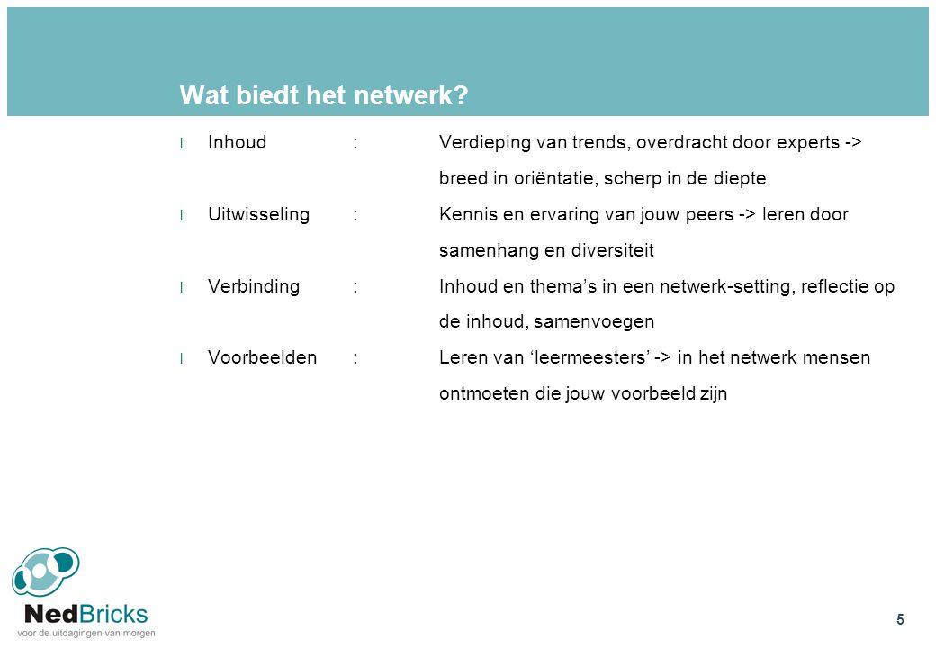 Wat biedt het netwerk? l Inhoud:Verdieping van trends, overdracht door experts -> breed in oriëntatie, scherp in de diepte l Uitwisseling:Kennis en er