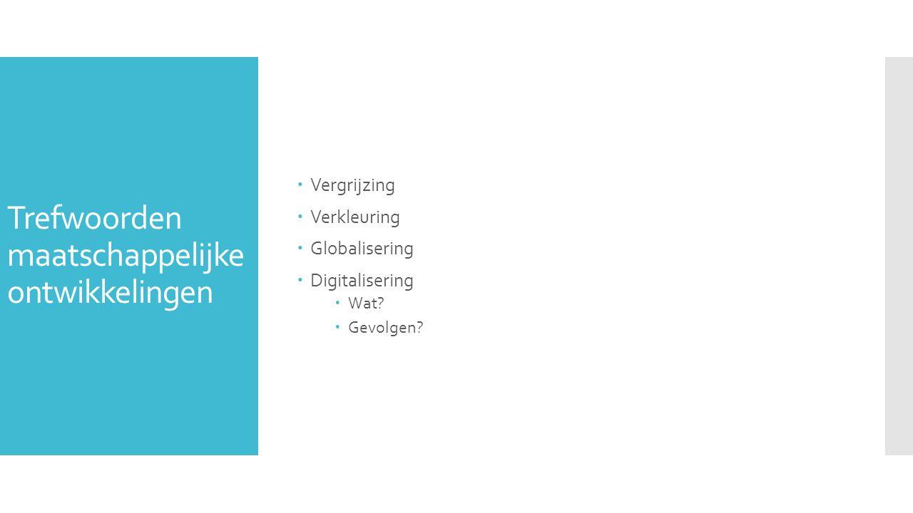 Trefwoorden maatschappelijke ontwikkelingen  Vergrijzing  Verkleuring  Globalisering  Digitalisering  Wat.