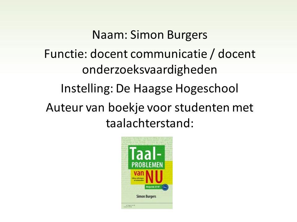 Naam: Simon Burgers Functie: docent communicatie / docent onderzoeksvaardigheden Instelling: De Haagse Hogeschool Auteur van boekje voor studenten met taalachterstand: