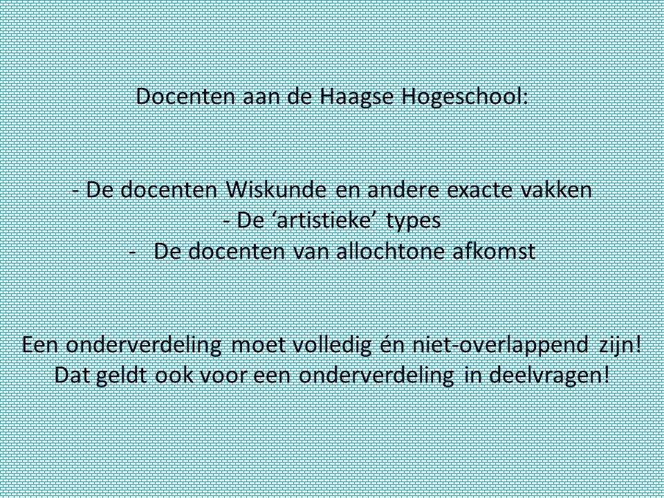 Docenten aan de Haagse Hogeschool: - De docenten Wiskunde en andere exacte vakken - De 'artistieke' types -De docenten van allochtone afkomst Een onderverdeling moet volledig én niet-overlappend zijn.