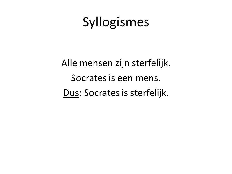 Syllogismes Alle mensen zijn sterfelijk. Socrates is een mens. Dus: Socrates is sterfelijk.