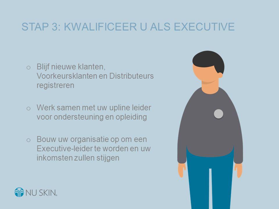 STAP 3: KWALIFICEER U ALS EXECUTIVE o Blijf nieuwe klanten, Voorkeursklanten en Distributeurs registreren o Werk samen met uw upline leider voor ondersteuning en opleiding o Bouw uw organisatie op om een Executive-leider te worden en uw inkomsten zullen stijgen