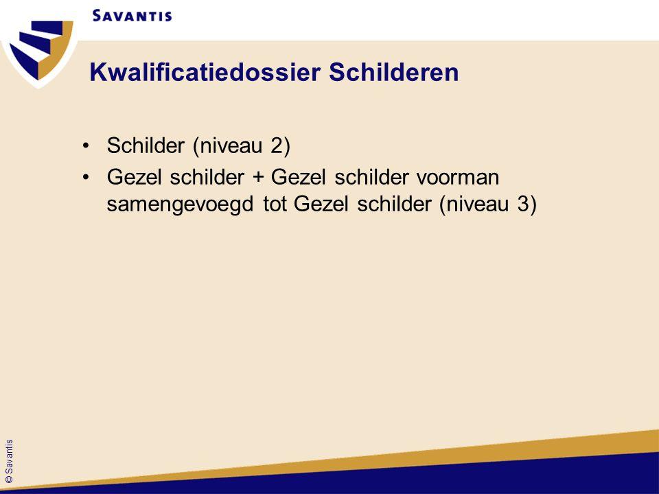 © Savantis Kwalificatiedossier Schilderen Schilder (niveau 2) Gezel schilder + Gezel schilder voorman samengevoegd tot Gezel schilder (niveau 3)