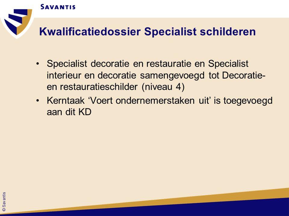 © Savantis Kwalificatiedossier Specialist schilderen Specialist decoratie en restauratie en Specialist interieur en decoratie samengevoegd tot Decoratie- en restauratieschilder (niveau 4) Kerntaak 'Voert ondernemerstaken uit' is toegevoegd aan dit KD