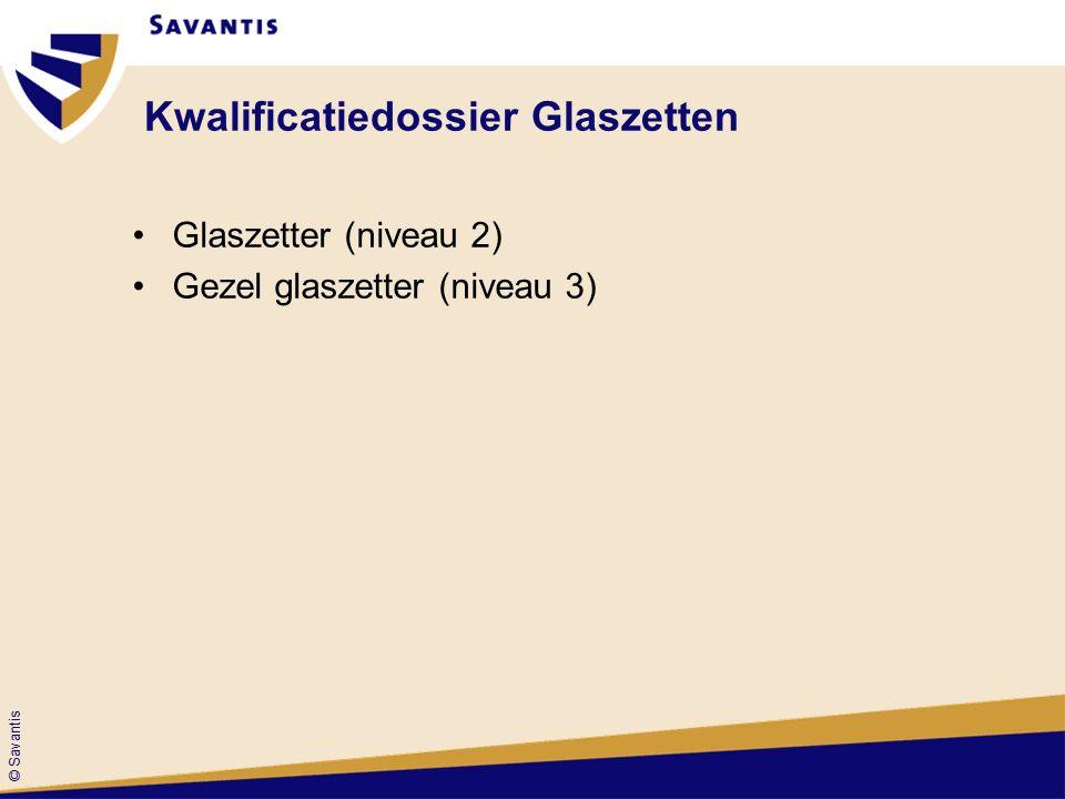 © Savantis Kwalificatiedossier Glaszetten Glaszetter (niveau 2) Gezel glaszetter (niveau 3)