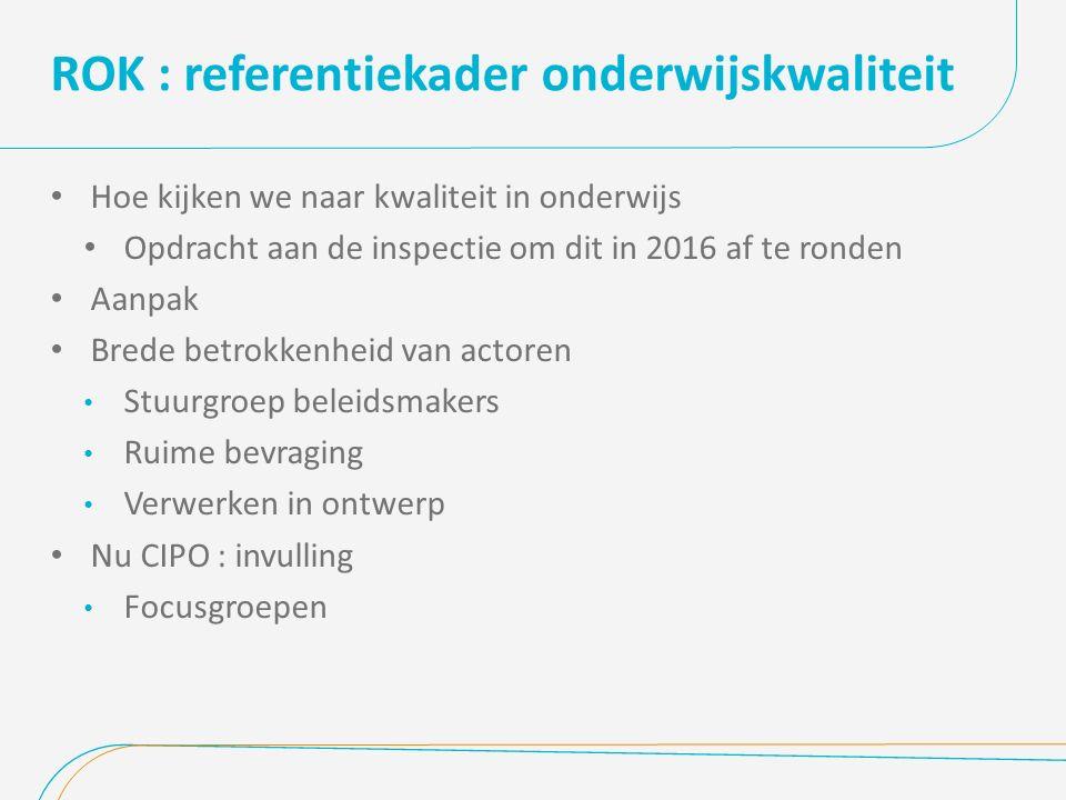 ROK : referentiekader onderwijskwaliteit Hoe kijken we naar kwaliteit in onderwijs Opdracht aan de inspectie om dit in 2016 af te ronden Aanpak Brede