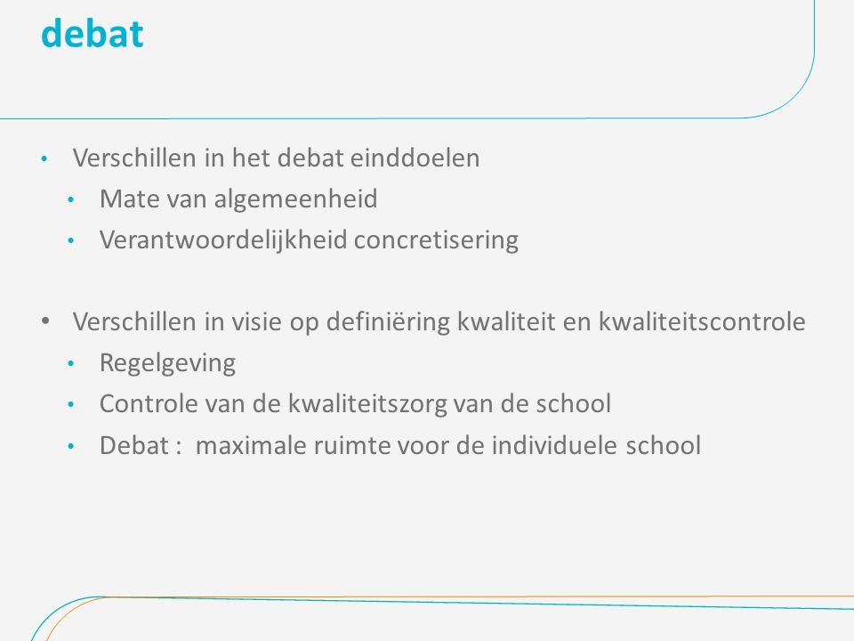 debat Verschillen in het debat einddoelen Mate van algemeenheid Verantwoordelijkheid concretisering Verschillen in visie op definiëring kwaliteit en kwaliteitscontrole Regelgeving Controle van de kwaliteitszorg van de school Debat : maximale ruimte voor de individuele school