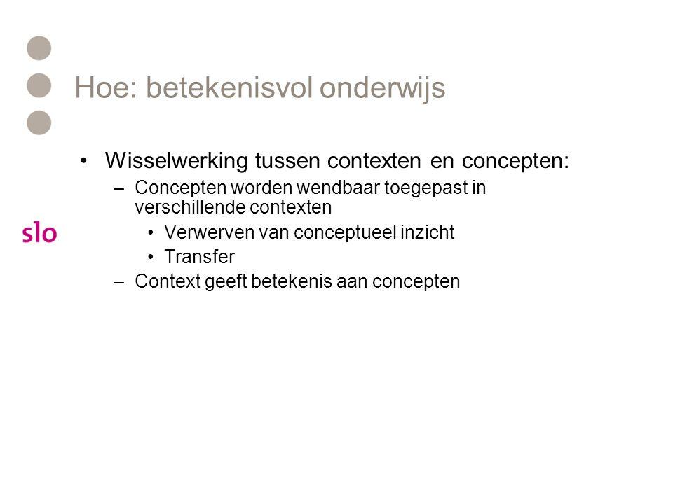 Hoe: betekenisvol onderwijs Wisselwerking tussen contexten en concepten: –Concepten worden wendbaar toegepast in verschillende contexten Verwerven van conceptueel inzicht Transfer –Context geeft betekenis aan concepten