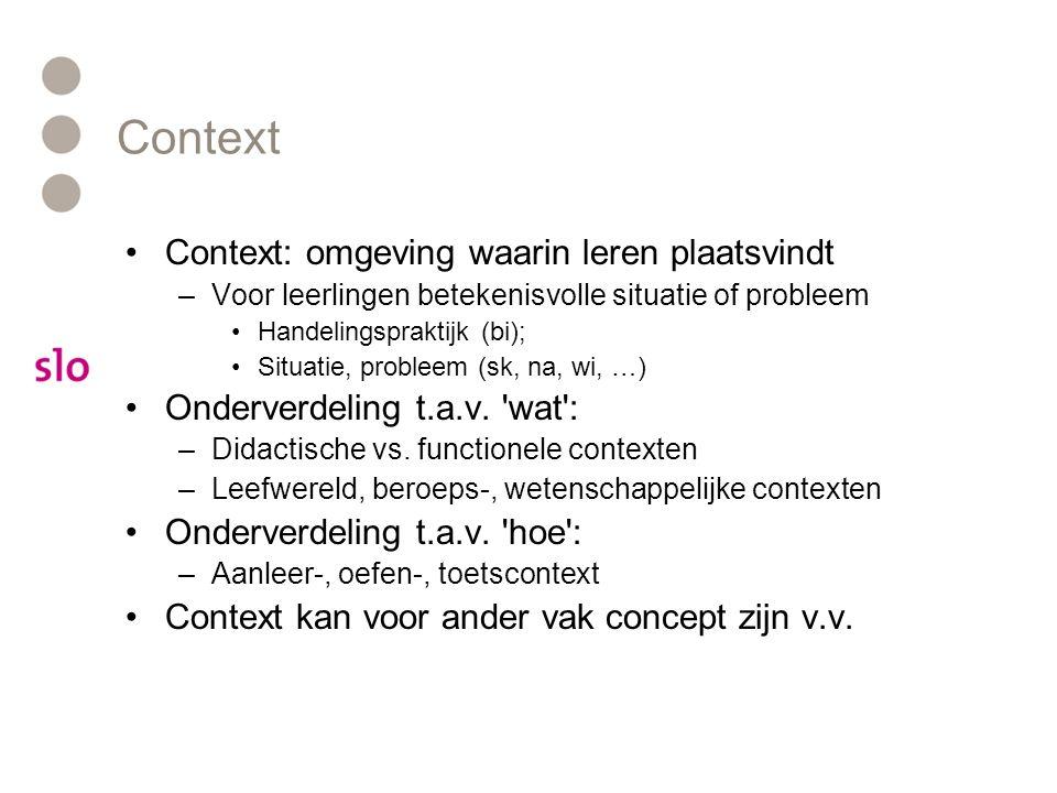 Context Context: omgeving waarin leren plaatsvindt –Voor leerlingen betekenisvolle situatie of probleem Handelingspraktijk (bi); Situatie, probleem (sk, na, wi, …) Onderverdeling t.a.v.