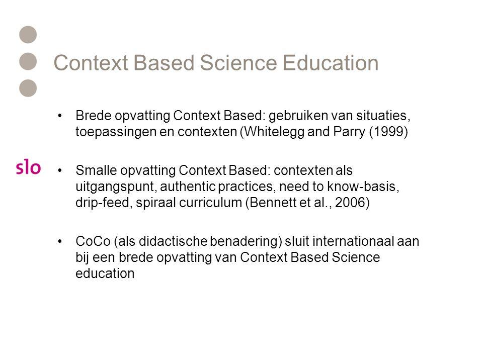 Context Based Science Education Brede opvatting Context Based: gebruiken van situaties, toepassingen en contexten (Whitelegg and Parry (1999) Smalle o