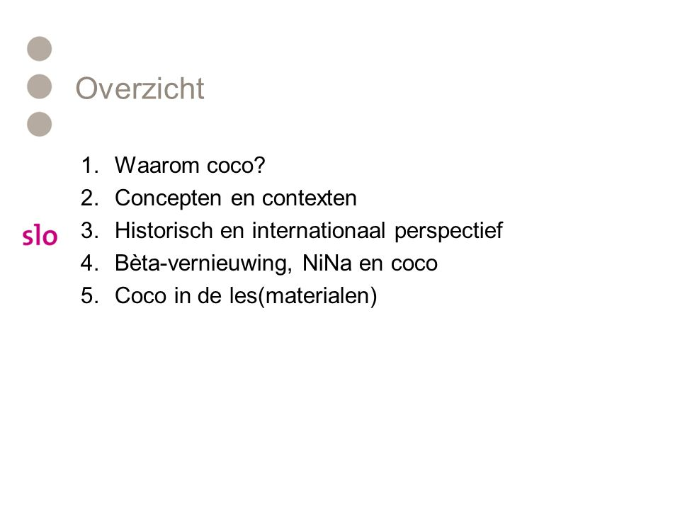 Overzicht 1.Waarom coco? 2.Concepten en contexten 3.Historisch en internationaal perspectief 4.Bèta-vernieuwing, NiNa en coco 5.Coco in de les(materia