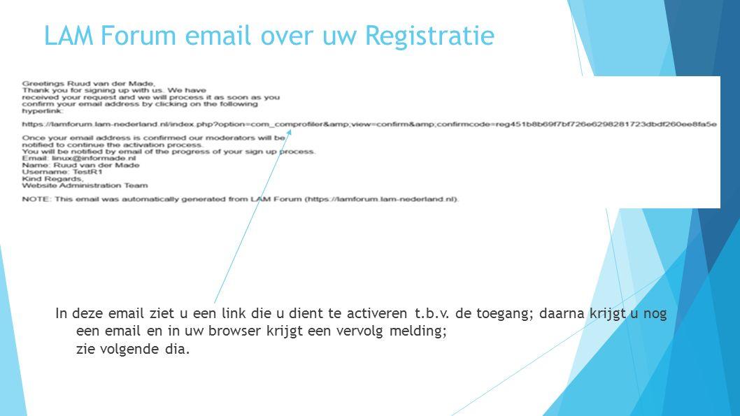 LAM Forum email over uw Registratie In deze email ziet u een link die u dient te activeren t.b.v. de toegang; daarna krijgt u nog een email en in uw b