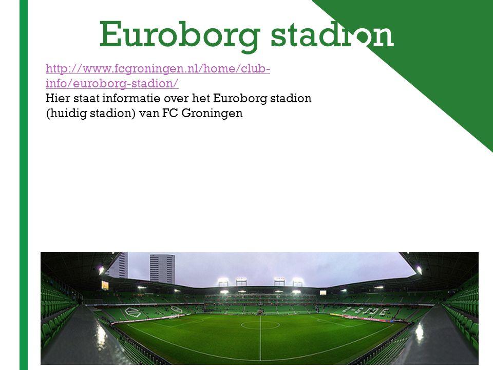+ Euroborg stadion http://www.fcgroningen.nl/home/club- info/euroborg-stadion/ Hier staat informatie over het Euroborg stadion (huidig stadion) van FC
