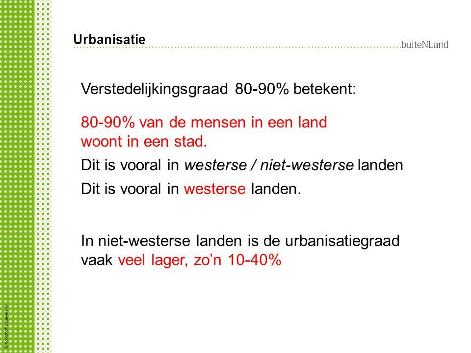 Urbanisatie Verstedelijkingsgraad 80-90% betekent: 80-90% van de mensen in een land woont in een stad.