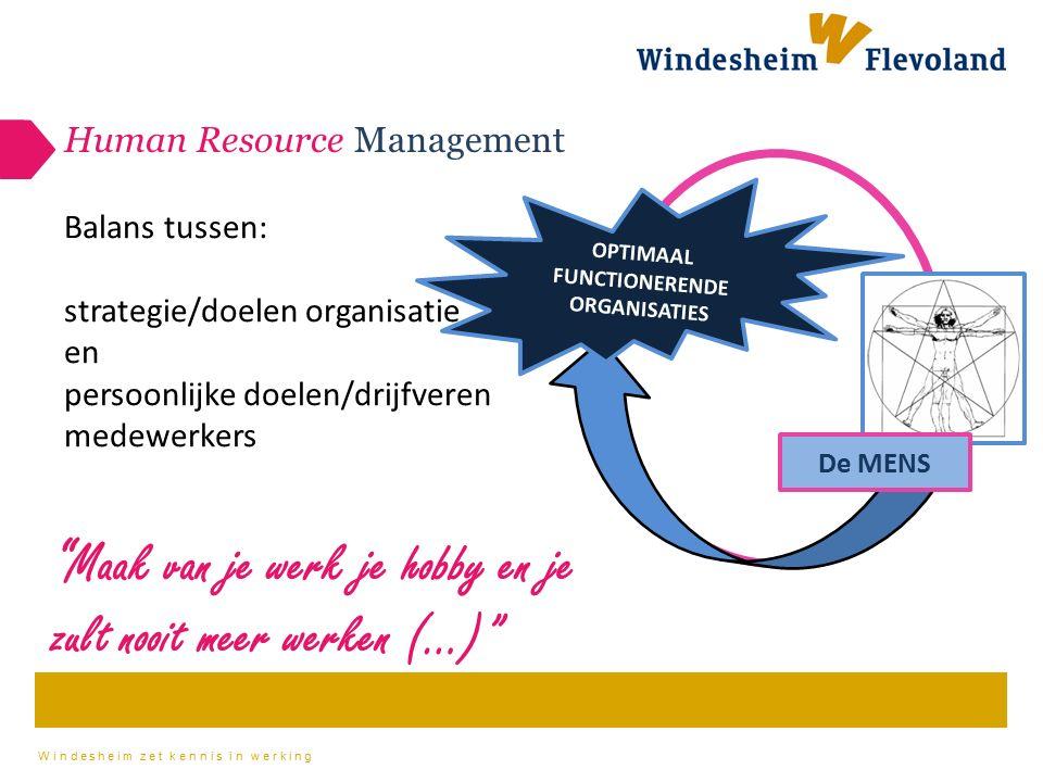 Windesheim zet kennis in werking Human Resource Management De MENS OPTIMAAL FUNCTIONERENDE ORGANISATIES Balans tussen: strategie/doelen organisatie en persoonlijke doelen/drijfveren medewerkers Maak van je werk je hobby en je zult nooit meer werken (…)