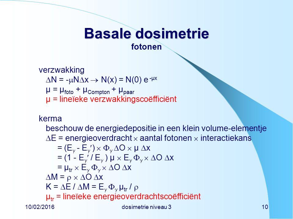 10/02/2016dosimetrie niveau 310 Basale dosimetrie Basale dosimetrie fotonen verzwakking  N = -  N  x  N(x) = N(0) e -µx µ = µ foto + µ Compton + µ paar µ = lineïeke verzwakkingscoëfficiënt kerma beschouw de energiedepositie in een klein volume-elementje  E = energieoverdracht  aantal fotonen  interactiekans = (E  - E  )     O  µ  x = (1 - E  / E  ) µ  E      O  x = µ tr  E      O  x  M =    O  x K =  E /  M = E    µ tr /  µ tr = lineïeke energieoverdrachtscoëfficiënt