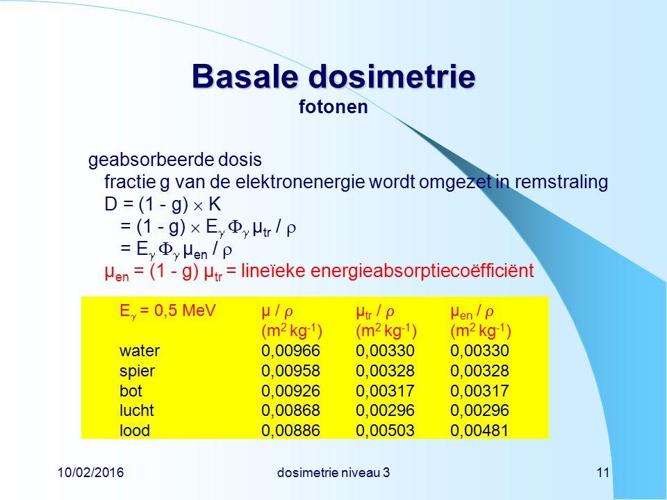 10/02/2016dosimetrie niveau 311 Basale dosimetrie Basale dosimetrie fotonen geabsorbeerde dosis fractie g van de elektronenergie wordt omgezet in remstraling D = (1 - g)  K = (1 - g)  E    µ tr /  = E    µ en /  µ en = (1 - g) µ tr = lineïeke energieabsorptiecoëfficiënt E  = 0,5 MeV µ /  µ tr /  µ en /  (m 2 kg -1 )(m 2 kg -1 )(m 2 kg -1 ) water0,009660,003300,00330 spier0,009580,003280,00328 bot0,009260,003170,00317 lucht0,008680,002960,00296 lood0,008860,005030,00481