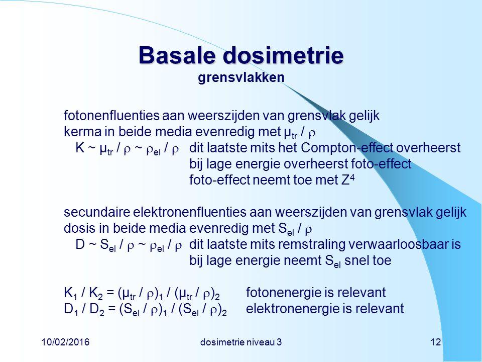 10/02/2016dosimetrie niveau 312 Basale dosimetrie Basale dosimetrie grensvlakken fotonenfluenties aan weerszijden van grensvlak gelijk kerma in beide media evenredig met µ tr /  K ~ µ tr /  ~  el /  dit laatste mits het Compton-effect overheerst bij lage energie overheerst foto-effect foto-effect neemt toe met Z 4 secundaire elektronenfluenties aan weerszijden van grensvlak gelijk dosis in beide media evenredig met S el /  D ~ S el /  ~  el /  dit laatste mits remstraling verwaarloosbaar is bij lage energie neemt S el snel toe K 1 / K 2 = (µ tr /  ) 1 / (µ tr /  ) 2 fotonenergie is relevant D 1 / D 2 = (S el /  ) 1 / (S el /  ) 2 elektronenergie is relevant