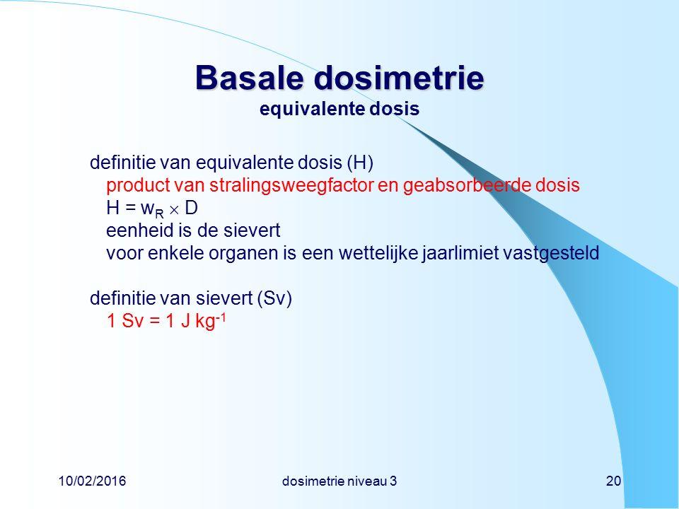 10/02/2016dosimetrie niveau 320 Basale dosimetrie Basale dosimetrie equivalente dosis definitie van equivalente dosis (H) product van stralingsweegfactor en geabsorbeerde dosis H = w R  D eenheid is de sievert voor enkele organen is een wettelijke jaarlimiet vastgesteld definitie van sievert (Sv) 1 Sv = 1 J kg -1