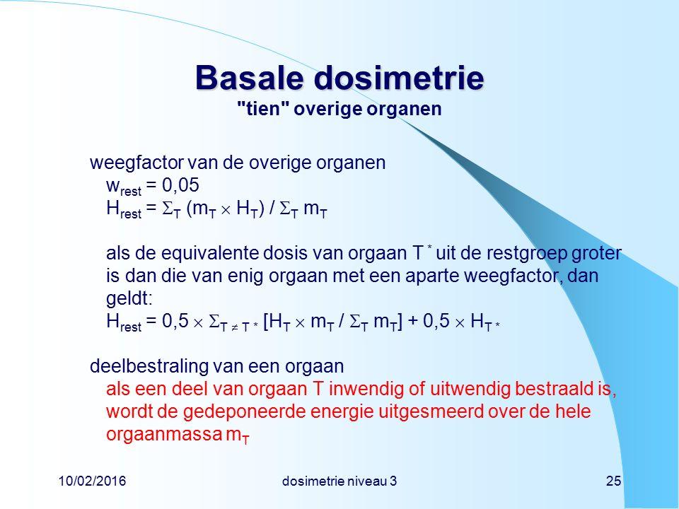 10/02/2016dosimetrie niveau 325 Basale dosimetrie Basale dosimetrie tien overige organen weegfactor van de overige organen w rest = 0,05 H rest =  T (m T  H T ) /  T m T als de equivalente dosis van orgaan T * uit de restgroep groter is dan die van enig orgaan met een aparte weegfactor, dan geldt: H rest = 0,5   T  T * [H T  m T /  T m T ] + 0,5  H T * deelbestraling van een orgaan als een deel van orgaan T inwendig of uitwendig bestraald is, wordt de gedeponeerde energie uitgesmeerd over de hele orgaanmassa m T