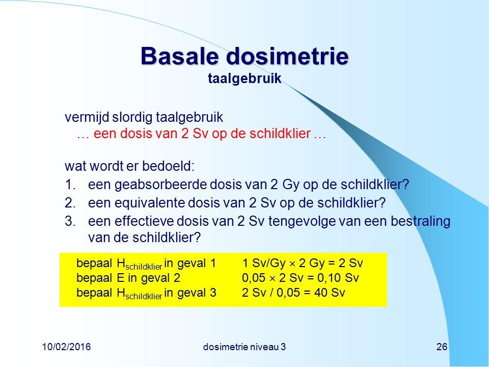 10/02/2016dosimetrie niveau 326 Basale dosimetrie Basale dosimetrie taalgebruik vermijd slordig taalgebruik … een dosis van 2 Sv op de schildklier … wat wordt er bedoeld: 1.een geabsorbeerde dosis van 2 Gy op de schildklier.