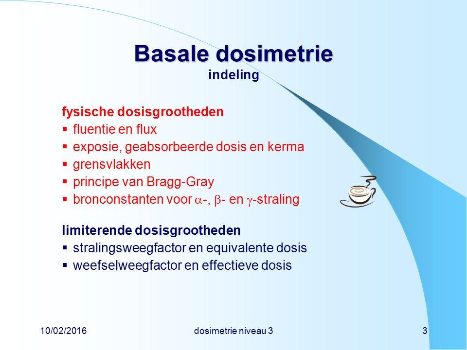 10/02/2016dosimetrie niveau 33 Basale dosimetrie Basale dosimetrie indeling fysische dosisgrootheden  fluentie en flux  exposie, geabsorbeerde dosis en kerma  grensvlakken  principe van Bragg-Gray  bronconstanten voor  -,  - en  -straling limiterende dosisgrootheden  stralingsweegfactor en equivalente dosis  weefselweegfactor en effectieve dosis