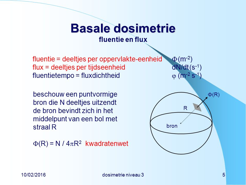 10/02/2016dosimetrie niveau 316 Basale dosimetrie Basale dosimetrie bronconstante voor elektronen bolschil met straal R (m) rondom puntbron met activiteit A (Bq) fluentietempod  / dt = 3600  A / (4  R 2 )(m -2 h -1 ) geabsorbeerde energie  E = d  / dt  4  R 2  (S /  )  (   x) = 1,15  10 -10 A   x(J h -1 ) massa bolschil  M =   4  R 2  x(kg) dosistempodD / dt =  E /  M = 9,2  10 -12 A / R 2 = d  A / R 2 (Gy h -1 ) bronconstanted = 9,2  10 -12 (Gy m 2 Bq -1 h -1 ) = 9,2(µGy m 2 MBq -1 h -1 )