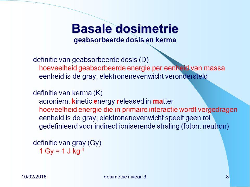 10/02/2016dosimetrie niveau 38 Basale dosimetrie Basale dosimetrie geabsorbeerde dosis en kerma definitie van geabsorbeerde dosis (D) hoeveelheid geabsorbeerde energie per eenheid van massa eenheid is de gray; elektronenevenwicht verondersteld definitie van kerma (K) acroniem: kinetic energy released in matter hoeveelheid energie die in primaire interactie wordt vergedragen eenheid is de gray; elektronenevenwicht speelt geen rol gedefinieerd voor indirect ioniserende straling (foton, neutron) definitie van gray (Gy) 1 Gy = 1 J kg -1