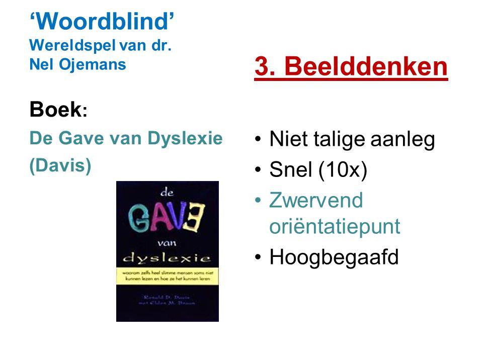 'Woordblind' Wereldspel van dr. Nel Ojemans 3. Beelddenken Niet talige aanleg Snel (10x) Zwervend oriëntatiepunt Hoogbegaafd Boek : De Gave van Dyslex