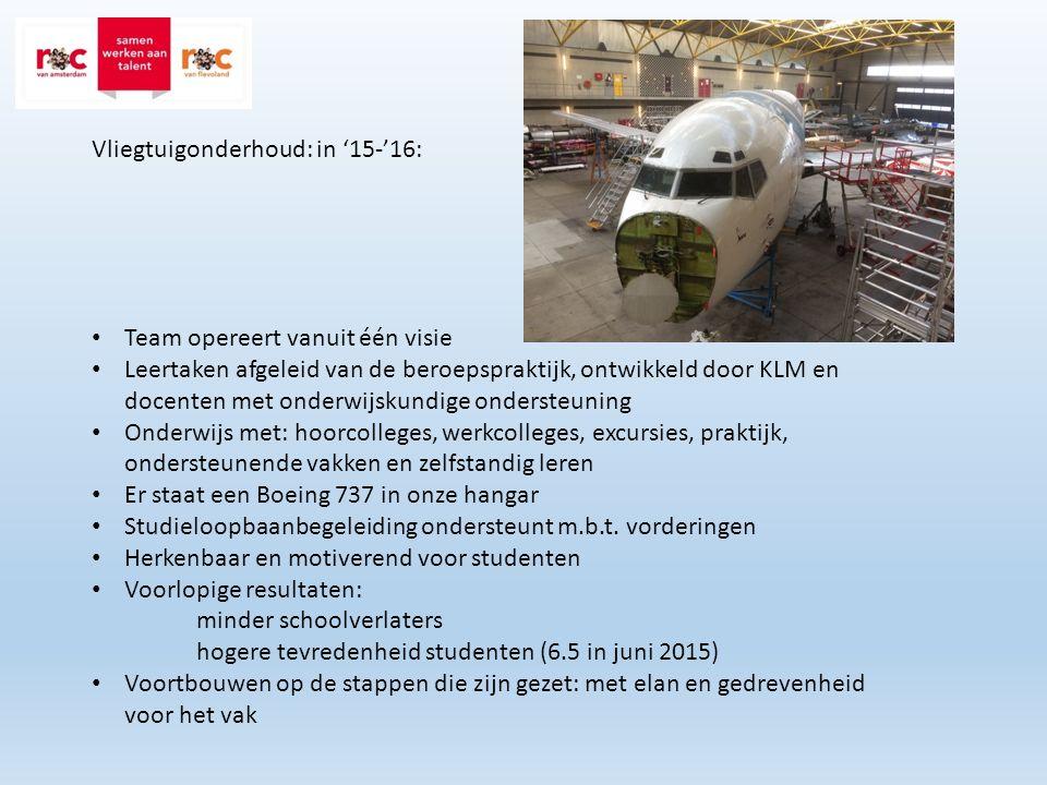 Vliegtuigonderhoud: in '15-'16: Team opereert vanuit één visie Leertaken afgeleid van de beroepspraktijk, ontwikkeld door KLM en docenten met onderwijskundige ondersteuning Onderwijs met: hoorcolleges, werkcolleges, excursies, praktijk, ondersteunende vakken en zelfstandig leren Er staat een Boeing 737 in onze hangar Studieloopbaanbegeleiding ondersteunt m.b.t.