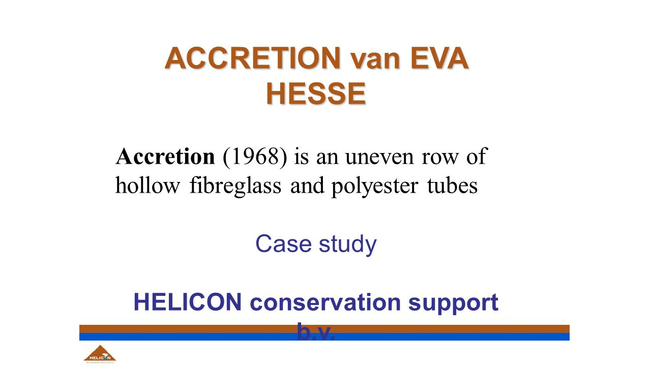 ACCRETION van EVA HESSE Accretion (1968) is an uneven row of hollow fibreglass and polyester tubes Case study HELICON conservation support b.v.