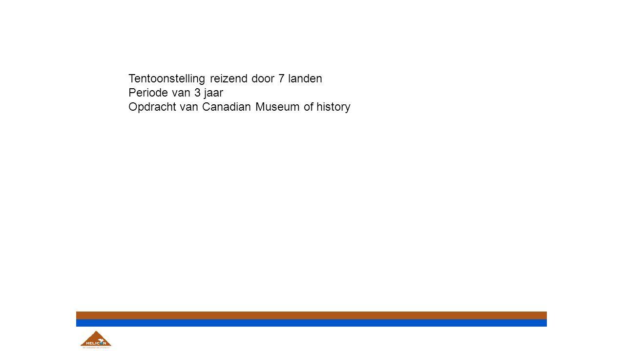 Tentoonstelling reizend door 7 landen Periode van 3 jaar Opdracht van Canadian Museum of history