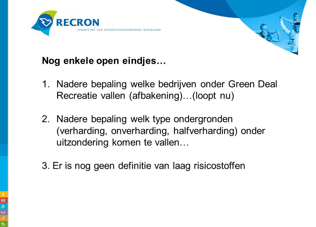 Nog enkele open eindjes… 1.Nadere bepaling welke bedrijven onder Green Deal Recreatie vallen (afbakening)…(loopt nu) 2.Nadere bepaling welk type ondergronden (verharding, onverharding, halfverharding) onder uitzondering komen te vallen… 3.