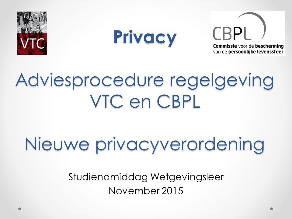 Privacy Adviesprocedure regelgeving VTC en CBPL Nieuwe privacyverordening Studienamiddag Wetgevingsleer November 2015 CBPL