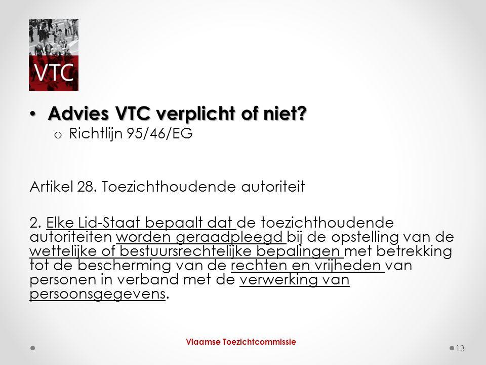 Advies VTC verplicht of niet? Advies VTC verplicht of niet? o Richtlijn 95/46/EG Artikel 28. Toezichthoudende autoriteit 2. Elke Lid-Staat bepaalt dat