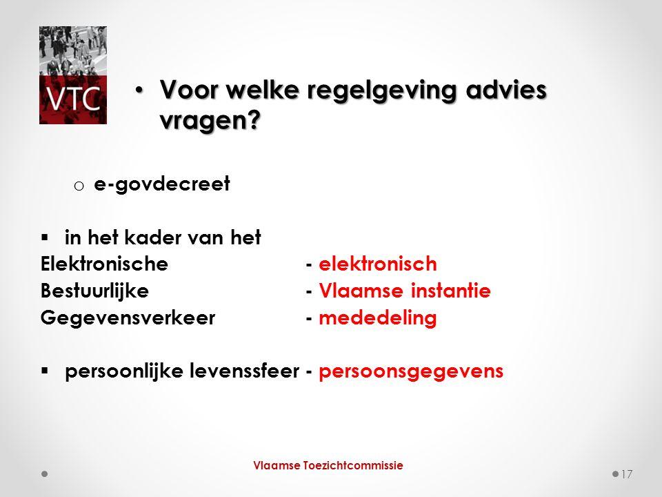 o e-govdecreet  in het kader van het Elektronische - elektronisch Bestuurlijke - Vlaamse instantie Gegevensverkeer- mededeling  persoonlijke levenssfeer- persoonsgegevens Vlaamse Toezichtcommissie 17 Voor welke regelgeving advies vragen.