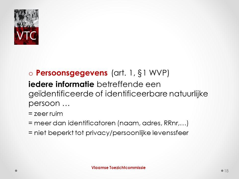 o Persoonsgegevens (art. 1, §1 WVP) iedere informatie betreffende een geïdentificeerde of identificeerbare natuurlijke persoon … = zeer ruim = meer da