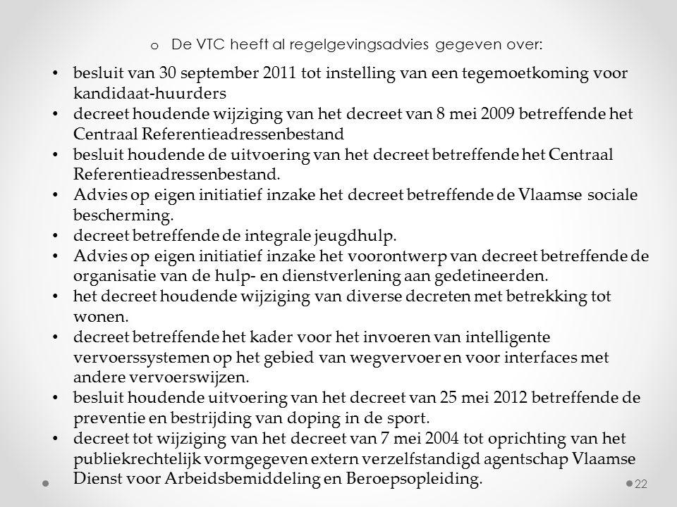 o De VTC heeft al regelgevingsadvies gegeven over: 22 besluit van 30 september 2011 tot instelling van een tegemoetkoming voor kandidaat-huurders decreet houdende wijziging van het decreet van 8 mei 2009 betreffende het Centraal Referentieadressenbestand besluit houdende de uitvoering van het decreet betreffende het Centraal Referentieadressenbestand.