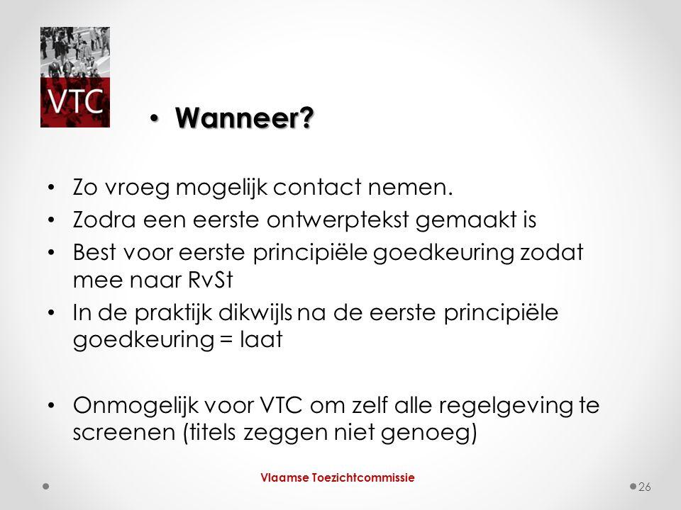 Wanneer? Wanneer? Vlaamse Toezichtcommissie 26 Zo vroeg mogelijk contact nemen. Zodra een eerste ontwerptekst gemaakt is Best voor eerste principiële