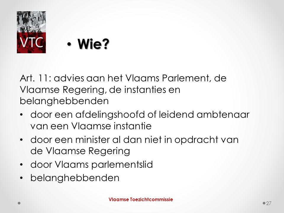 Wie? Wie? Vlaamse Toezichtcommissie 27 Art. 11: advies aan het Vlaams Parlement, de Vlaamse Regering, de instanties en belanghebbenden door een afdeli