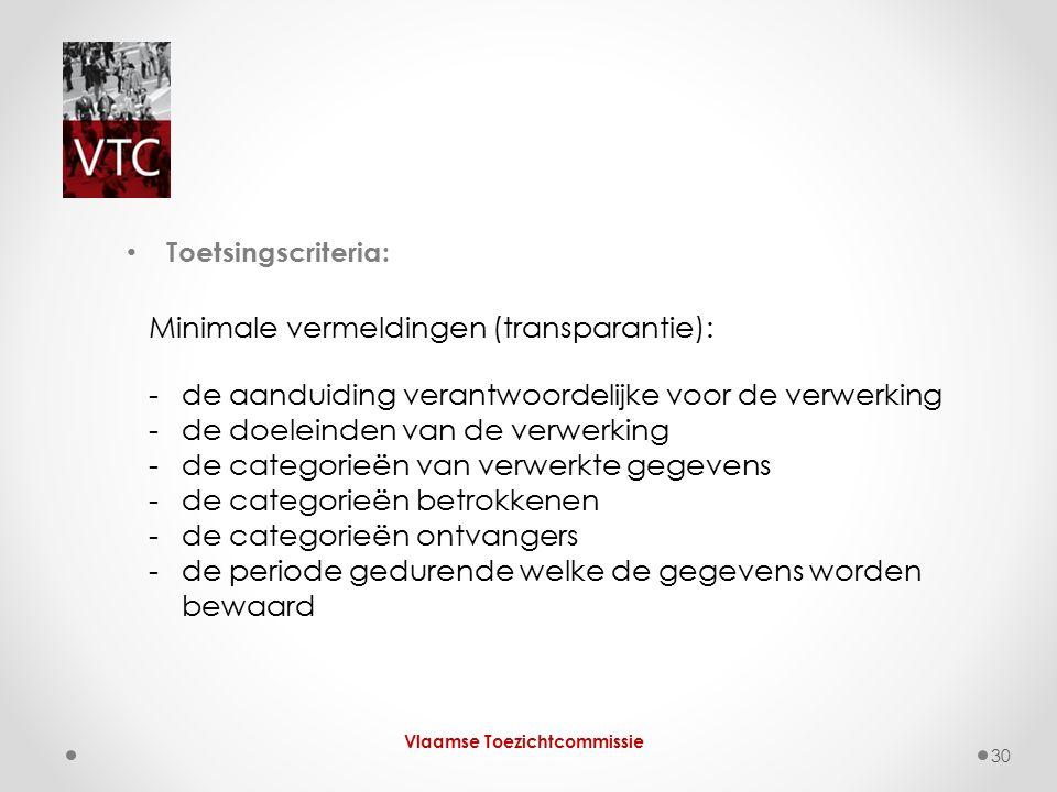 Vlaamse Toezichtcommissie 30 Toetsingscriteria: Minimale vermeldingen (transparantie): -de aanduiding verantwoordelijke voor de verwerking -de doelein